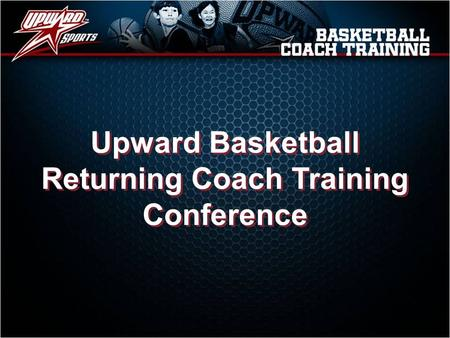 Upward Basketball Returning Coach Training Conference Upward Basketball Returning Coach Training Conference.