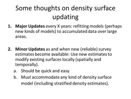Some thoughts on density surface updating 1.Major Updates every X years: refitting models (perhaps new kinds of models) to accumulated data over large.