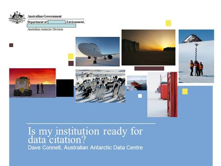 Is my institution ready for data citation? Dave Connell, Australian Antarctic Data Centre.