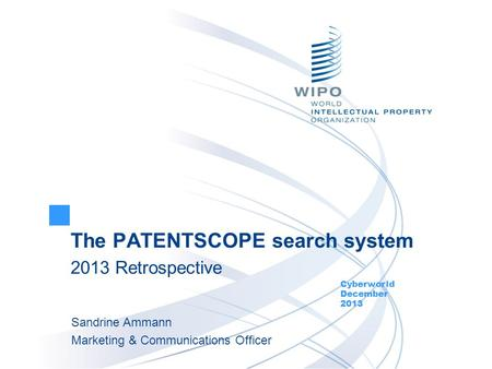 The PATENTSCOPE search system 2013 Retrospective Cyberworld December 2013 Sandrine Ammann Marketing & Communications Officer.