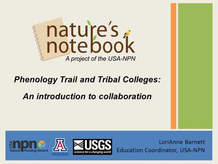 Phenology Trail and Tribal Colleges: An introduction to collaboration LoriAnne Barnett Education Coordinator, USA-NPN.