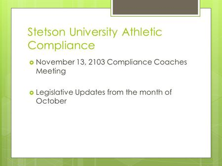 Stetson University Athletic Compliance November 13, 2103 Compliance Coaches Meeting Legislative Updates from the month of October.