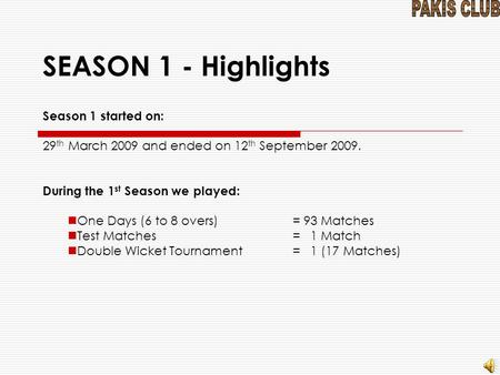 SEASON 1 - Highlights Season 1 started on: 29 th March 2009 and ended on 12 th September 2009. During the 1 st Season we played: One Days (6 to 8 overs)