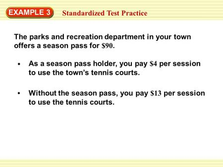 EXAMPLE 3 Standardized Test Practice As a season pass holder, you pay $4 per session to use the towns tennis courts. Without the season pass, you pay $13.