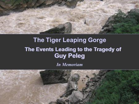 The Events Leading to the Tragedy of Guy Peleg In Memoriam The Tiger Leaping Gorge.