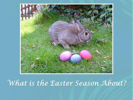 What is the Easter Season About?. 2009 Western Easter Calendar Feb. 24 Fat Tuesday (Mardi Gras) Feb. 25 Ash Wednesday Feb. 25-Apr. 11 Lent Apr. 5-11 Holy.