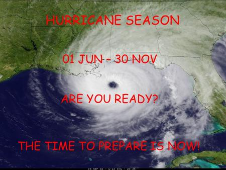 HURRICANE SEASON 01 JUN – 30 NOV ARE YOU READY? THE TIME TO PREPARE IS NOW!