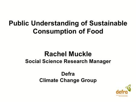 Public Understanding of Sustainable Consumption of Food Rachel Muckle Social Science Research Manager Defra Climate Change Group.