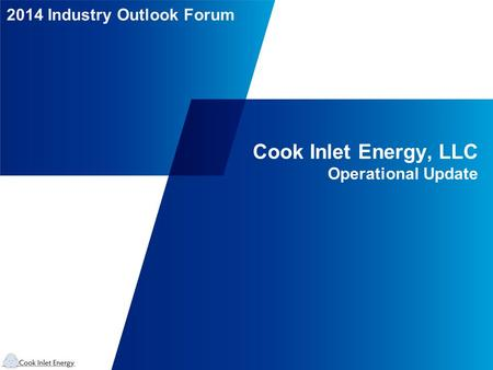 2014 Industry Outlook Forum Cook Inlet Energy, LLC Operational Update.