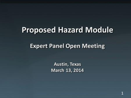 1 Proposed Hazard Module Expert Panel Open Meeting Austin, Texas March 13, 2014.