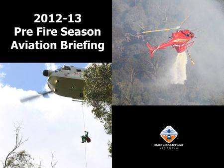2012-13 Pre Fire Season Aviation Briefing. Welcome and Briefing Intent Report on previous season – lessons learnt. Advise on SAU policy and procedures.