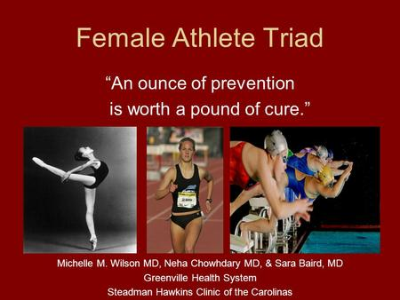 Female Athlete Triad An ounce of prevention is worth a pound of cure. Michelle M. Wilson MD, Neha Chowhdary MD, & Sara Baird, MD Greenville Health System.