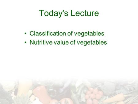 Today's Lecture Classification of vegetables Nutritive value of vegetables.