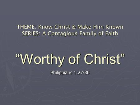THEME: Know Christ & Make Him Known SERIES: A Contagious Family of Faith Worthy of Christ Philippians 1:27-30.