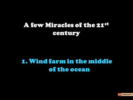 1. Wind farm in the middle of the ocean A few Miracles of the 21 st century.