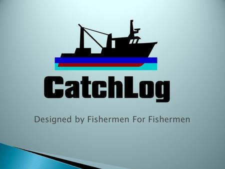 Designed by Fishermen For Fishermen. Introduction CatchLog is a reliable, easy to use On-Board Electronic Logbook reporting and Vessel Management system.