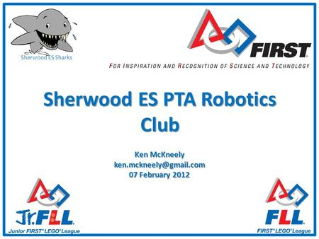 Sherwood ES Sharks Sherwood ES PTA Robotics Club Ken McKneely 07 February 2012.