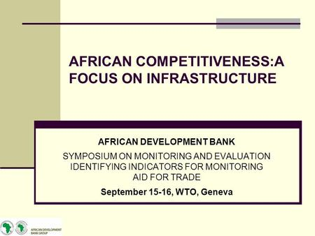 AFRICAN COMPETITIVENESS:A FOCUS ON INFRASTRUCTURE AFRICAN DEVELOPMENT BANK SYMPOSIUM ON MONITORING AND EVALUATION IDENTIFYING INDICATORS FOR MONITORING.