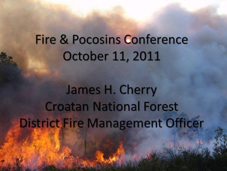 Fire & Pocosins Conference October 11, 2011 James H. Cherry Croatan National Forest District Fire Management Officer.