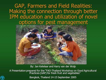 GAP, Farmers and Field Realities: Making the connection through better IPM education and utilization of novel options for pest management By: Jan Ketelaar.