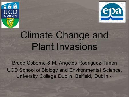 Climate Change and Plant Invasions Bruce Osborne & M. Angeles Rodriguez-Tunon UCD School of Biology and Environmental Science, University College Dublin,