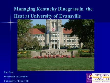 Managing Kentucky Bluegrass in the Heat at University of Evansville Bob Dale Supervisor of Grounds University of Evansville.