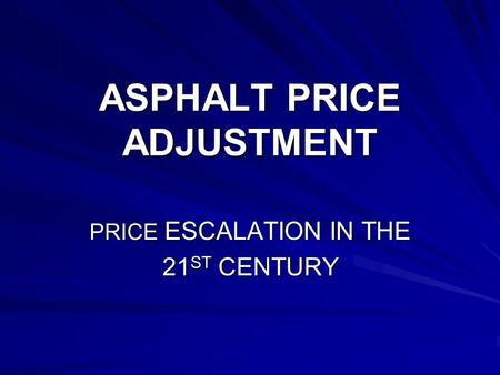 ASPHALT PRICE ADJUSTMENT PRICE ESCALATION IN THE 21 ST CENTURY.