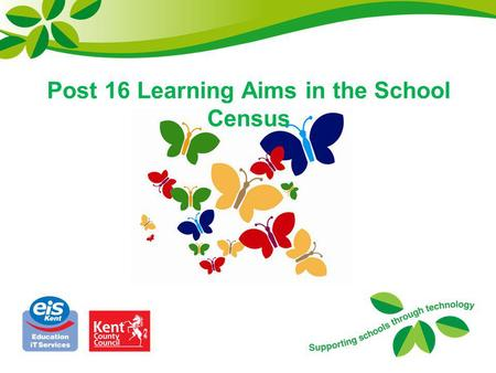 Post 16 Learning Aims in the School Census. Objectives 1.DfE Specification 2.School Census Autumn 2013 3.Revision of Key Post 16 Data Issues 4.Links with.