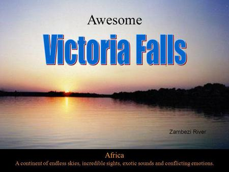 Africa A continent of endless skies, incredible sights, exotic sounds and conflicting emotions. Awesome Zambezi River.