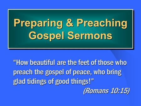 Preparing & Preaching Gospel Sermons How beautiful are the feet of those who preach the gospel of peace, who bring glad tidings of good things! (Romans.