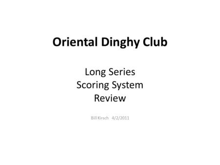 Oriental Dinghy Club Long Series Scoring System Review Bill Kirsch 4/2/2011.