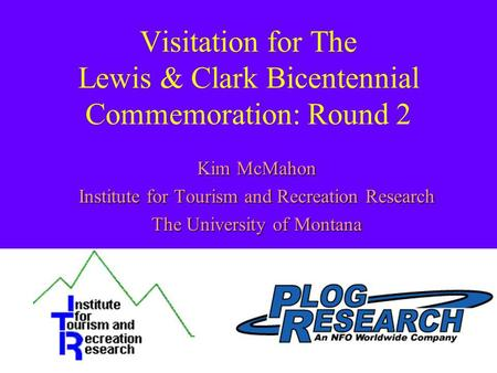 Visitation for The Lewis & Clark Bicentennial Commemoration: Round 2 Kim McMahon Institute for Tourism and Recreation Research The University of Montana.