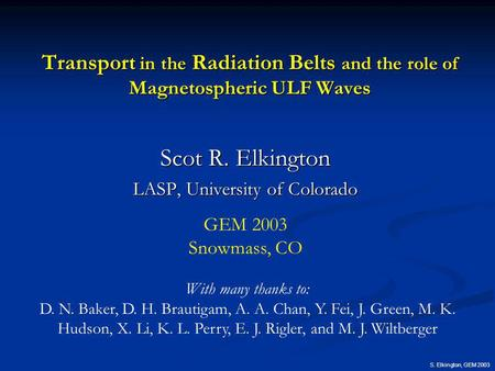 S. Elkington, GEM 2003 Transport in the Radiation Belts and the role of Magnetospheric ULF Waves Scot R. Elkington LASP, University of Colorado With many.