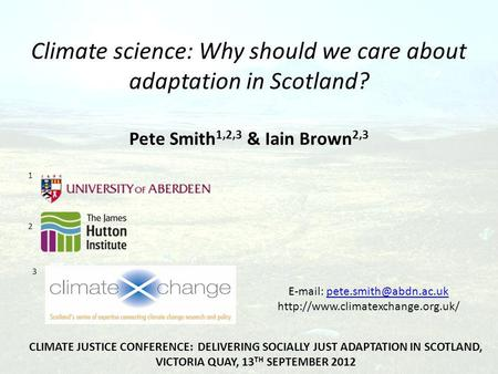 Climate science: Why should we care about adaptation in Scotland? Pete Smith 1,2,3 & Iain Brown 2,3