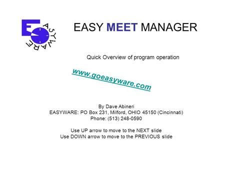 EASY MEET MANAGER By Dave Abineri EASYWARE: PO Box 231, Milford, OHIO 45150 (Cincinnati) Phone: (513) 248-0590 Use UP arrow to move to the NEXT slide Use.