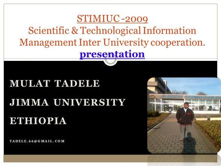 MULAT TADELE JIMMA UNIVERSITY ETHIOPIA STIMIUC -2009 Scientific & Technological Information Management Inter University cooperation.
