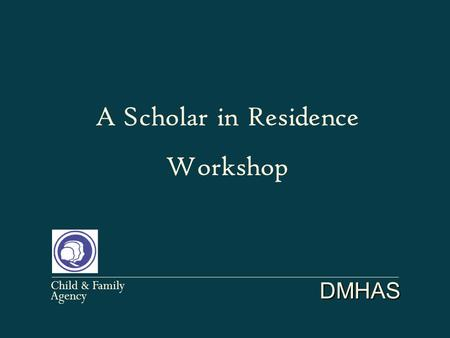 DMHAS Child & Family Agency A Scholar in Residence Workshop.