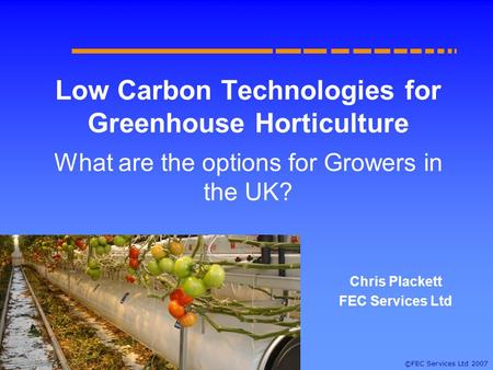 ©FEC Services Ltd 2007 Low Carbon Technologies for Greenhouse Horticulture What are the options for Growers in the UK? Chris Plackett FEC Services Ltd.