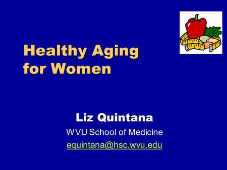 Healthy Aging for Women Liz Quintana WVU School of Medicine