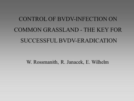 CONTROL OF BVDV-INFECTION ON COMMON GRASSLAND - THE KEY FOR SUCCESSFUL BVDV-ERADICATION W. Rossmanith, R. Janacek, E. Wilhelm.