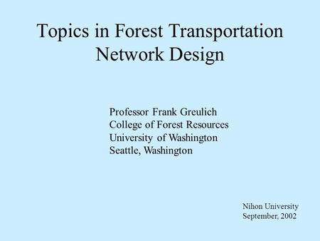 Topics in Forest Transportation Network Design Professor Frank Greulich College of Forest Resources University of Washington Seattle, Washington Nihon.