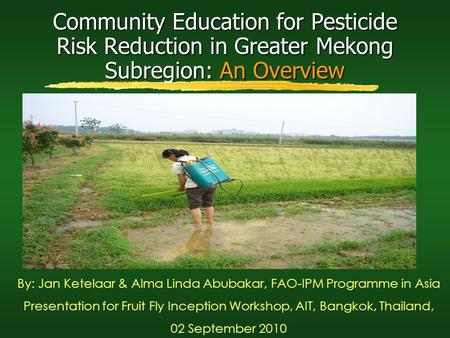 Community Education for Pesticide Risk Reduction in Greater Mekong Subregion: An Overview By: Jan Ketelaar & Alma Linda Abubakar, FAO-IPM Programme in.