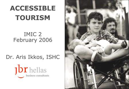 ACCESSIBLE TOURISM IMIC 2 February 2006 Dr. Aris Ikkos, ISHC.