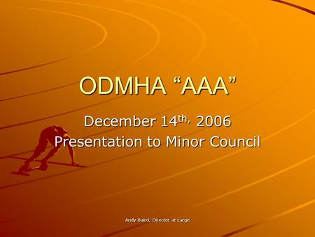 Andy Baird, Director at Large ODMHA AAA December 14 th, 2006 Presentation to Minor Council.