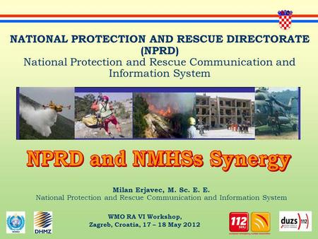 WMO RA VI Workshop, Zagreb, Croatia, 17 – 18 May 2012 Milan Erjavec, M. Sc. E. E. National Protection and Rescue Communication and Information System NATIONAL.