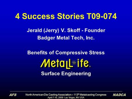 North American Die Casting Association – 113 th Metalcasting Congress April 7-10, 2009 Las Vegas, NV USA 4 Success Stories T09-074 Jerald (Jerry) V. Skoff.