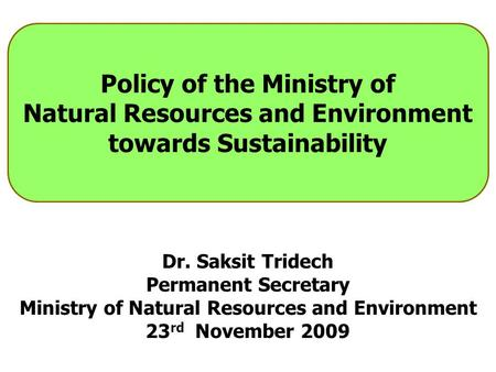 Policy <strong>of</strong> the Ministry <strong>of</strong> Natural Resources and <strong>Environment</strong> towards Sustainability Dr. Saksit Tridech Permanent Secretary Ministry <strong>of</strong> Natural Resources.