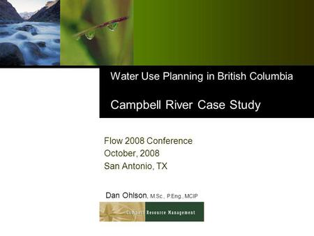 Water Use Planning in British Columbia Campbell River Case Study Flow 2008 Conference October, 2008 San Antonio, TX Dan Ohlson, M.Sc., P.Eng., MCIP.