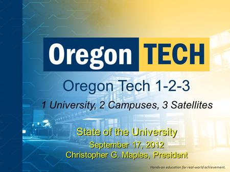 Oregon Tech 1-2-3 1 University, 2 Campuses, 3 Satellites Hands-on education for real-world achievement. State of the University September 17, 2012 Christopher.