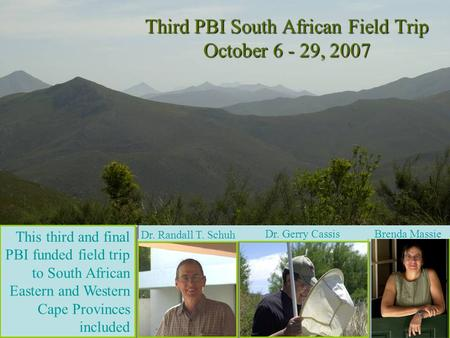 This third and final PBI funded field trip to South African Eastern and Western Cape Provinces included Dr. Randall T. Schuh Dr. Gerry Cassis Brenda Massie.